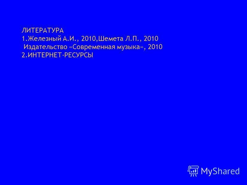ЛИТЕРАТУРА 1. Железный А.И., 2010,Шемета Л.П., 2010 Издательство «Современная музыка», 2010 2.ИНТЕРНЕТ-РЕСУРСЫ