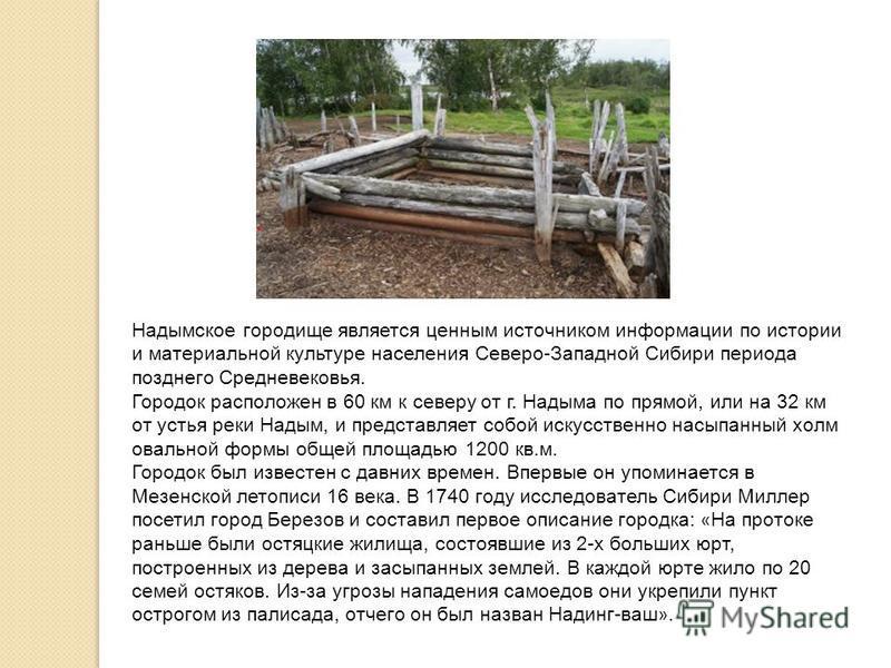 Надымское городище является ценным источником информации по истории и материальной культуре населения Северо-Западной Сибири периода позднего Средневековья. Городок расположен в 60 км к северу от г. Надыма по прямой, или на 32 км от устья реки Надым,