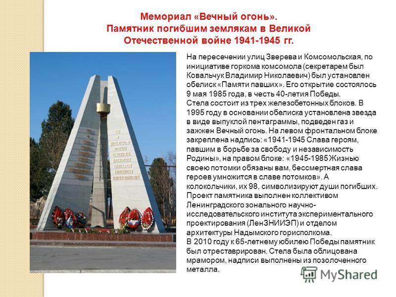 На пересечении улиц Зверева и Комсомольская, по инициативе горкома комсомола (секретарем был Ковальчук Владимир Николаевич) был установлен обелиск « Памяти павших ». Его открытие состоялось 9 мая 1985 года, в честь 40-летия Победы. Стела состоит из т