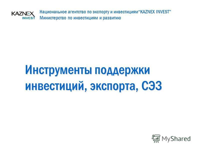 Инструменты поддержки инвестиций, экспорта, СЭЗ Национальное агентство по экспорту и инвестициямKAZNEX INVEST Министерство по инвестициям и развитию