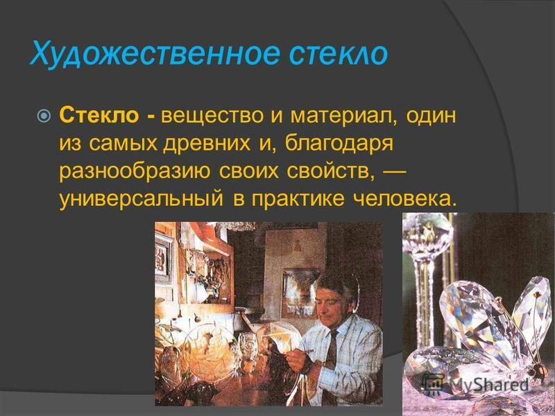 Художественное стекло Стекло - вещество и материал, один из самых древних и, благодаря разнообразию своих свойств, универсальный в практике человека.