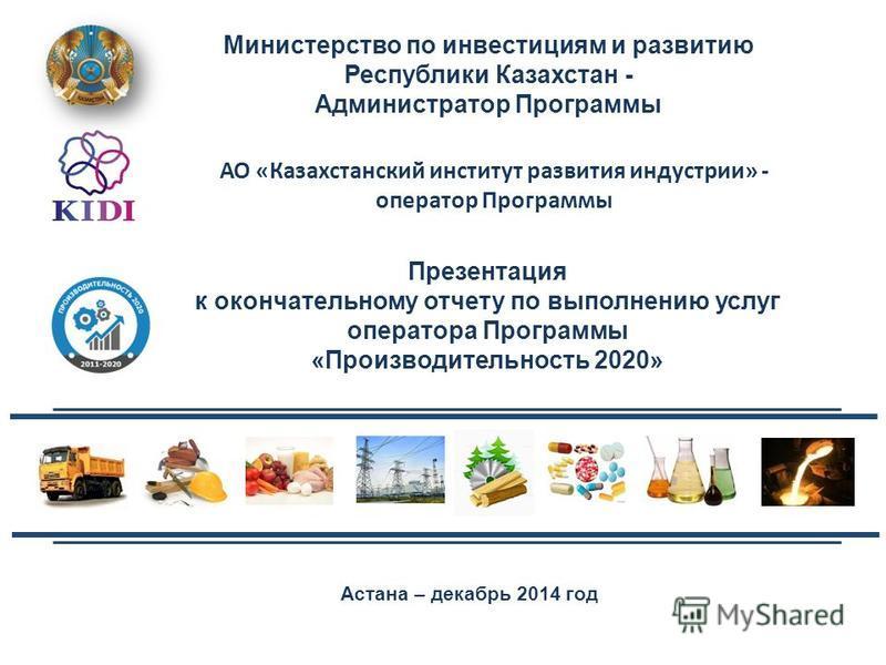 Астана – декабрь 2014 год Министерство по инвестициям и развитию Республики Казахстан - Администратор Программы Презентация к окончательному отчету по выполнению услуг оператора Программы «Производительность 2020» АО «Казахстанский институт развития