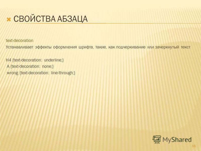 СВОЙСТВА АБЗАЦА text-decoration Устанавливает эффекты оформления шрифта, такие, как подчеркивание или зачеркнутый текст H4 {text-decoration: underline;} A {text-decoration: none;}.wrong {text-decoration: line-through;} 18