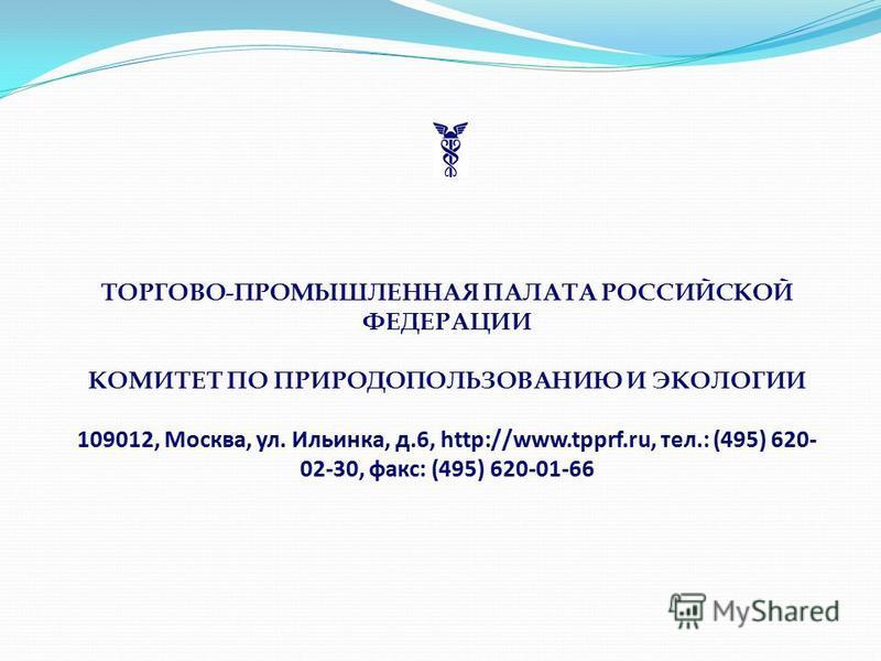 ТОРГОВО-ПРОМЫШЛЕННАЯ ПАЛАТА РОССИЙСКОЙ ФЕДЕРАЦИИ КОМИТЕТ ПО ПРИРОДОПОЛЬЗОВАНИЮ И ЭКОЛОГИИ 109012, Москва, ул. Ильинка, д.6, http://www.tpprf.ru, тел.: (495) 620- 02-30, факс: (495) 620-01-66