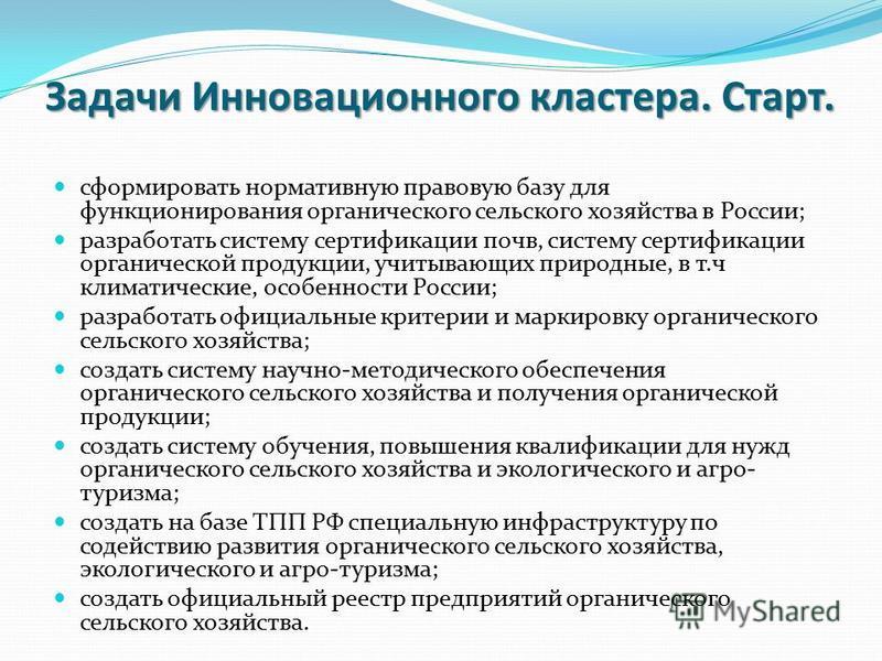 Задачи Инновационного кластера. Старт. сформировать нормативную правовую базу для функционирования органического сельского хозяйства в России; разработать систему сертификации почв, систему сертификации органической продукции, учитывающих природные,