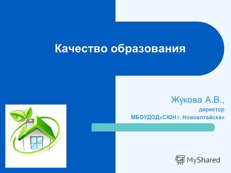 Качество образования Жукова А.В., директор МБОУДОД«СЮН г. Новоалтайска»