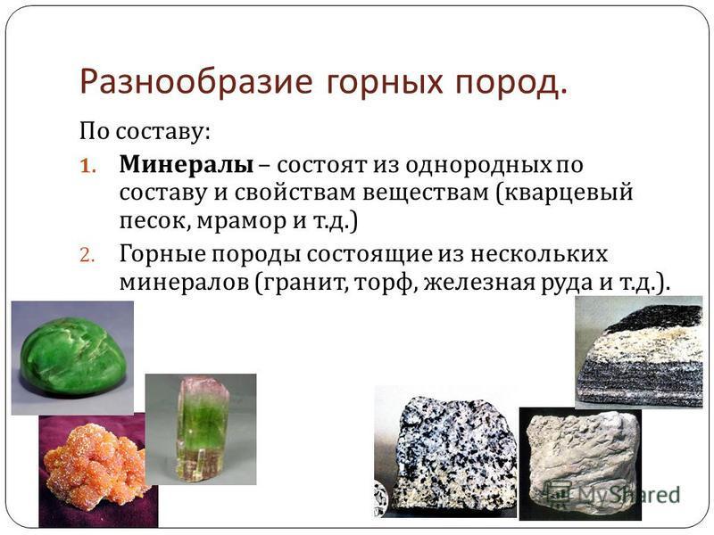 Разнообразие горных пород. По составу : 1. Минералы – состоят из однородных по составу и свойствам веществам ( кварцевый песок, мрамор и т. д.) 2. Горные породы состоящие из нескольких минералов ( гранит, торф, железная руда и т. д.).