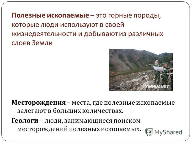 Полезные ископаемые – это горные породы, которые люди используют в своей жизнедеятельности и добывают из различных слоев Земли Месторождения – места, где полезные ископаемые залегают в больших количествах. Геологи – люди, занимающиеся поиском месторо