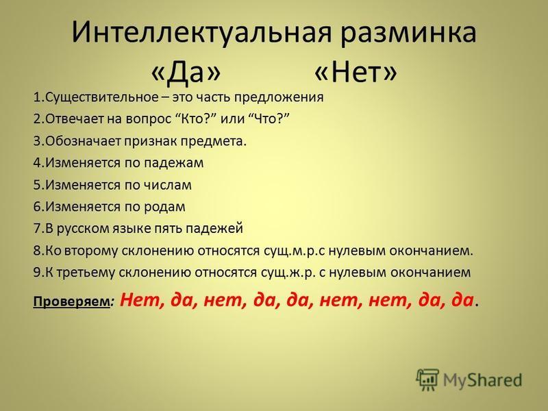 Интеллектуальная разминка «Да» «Нет» 1. Существительное – это часть предложения 2. Отвечает на вопрос Кто? или Что? 3. Обозначает признак предмета. 4. Изменяется по падежам 5. Изменяется по числам 6. Изменяется по родам 7. В русском языке пять падеже