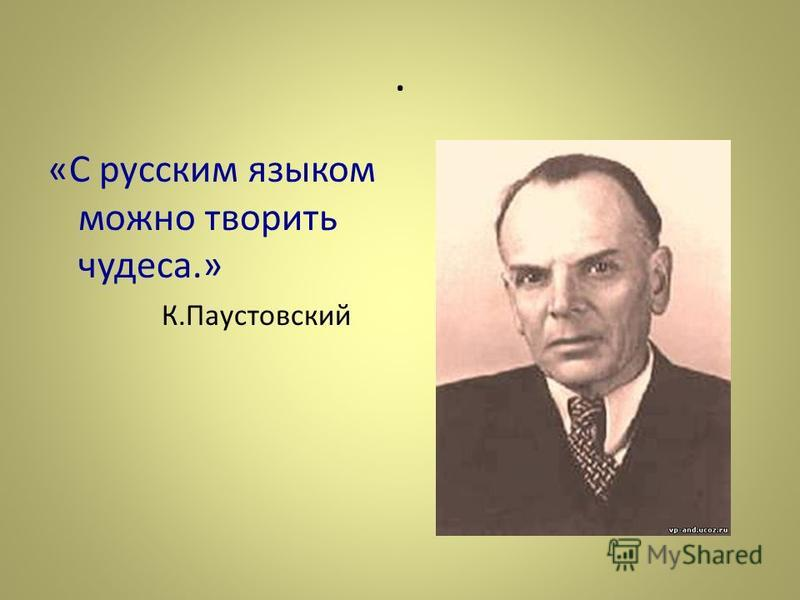 . «С русским языком можно творить чудеса.» К.Паустовский
