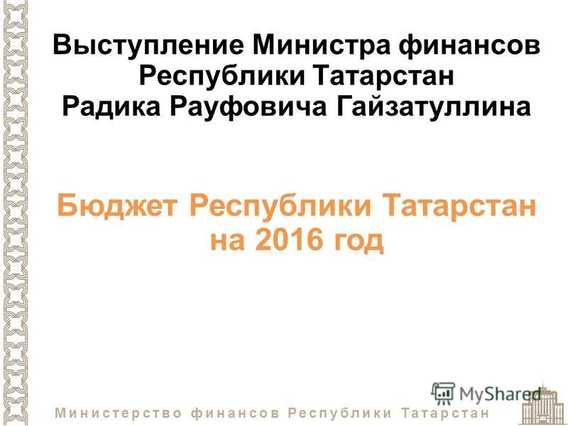 Министерство финансов Республики Татарстан Бюджет Республики Татарстан на 2016 год Выступление Министра финансов Республики Татарстан Радика Рауфовича Гайзатуллина