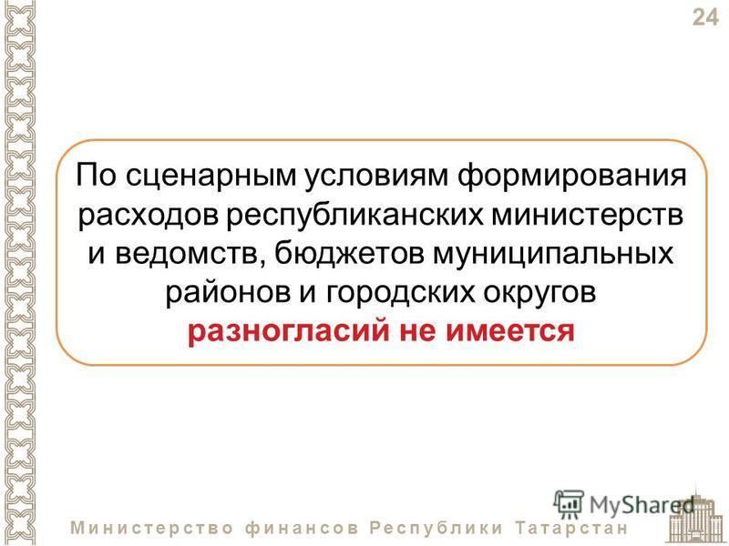 24 Министерство финансов Республики Татарстан По сценарным условиям формирования расходов республиканских министерств и ведомств, бюджетов муниципальных районов и городских округов разногласий не имеется