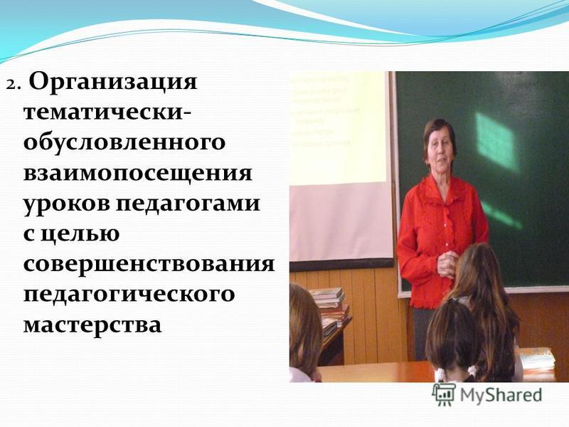 2. Организация тематически- обусловленного взаимопосещения уроков педагогами с целью совершенствования педагогического мастерства