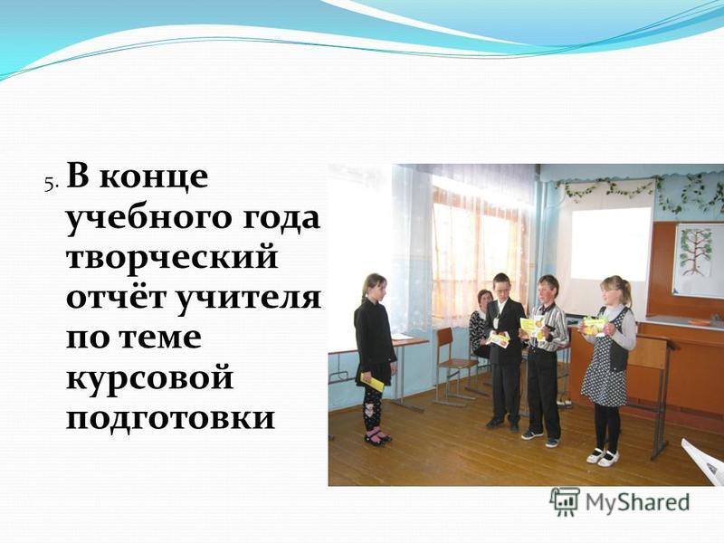 5. В конце учебного года творческий отчёт учителя по теме курсовой подготовки