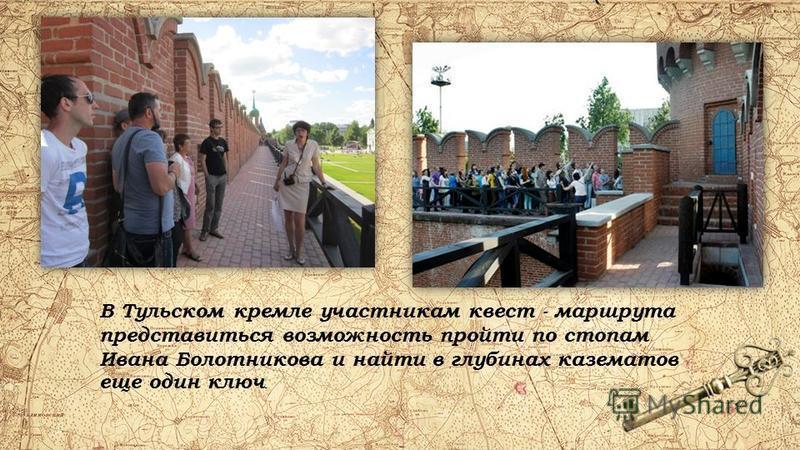 В Тульском кремле участникам квест - маршрута представиться возможность пройти по стопам Ивана Болотникова и найти в глубинах казематов еще один ключ.