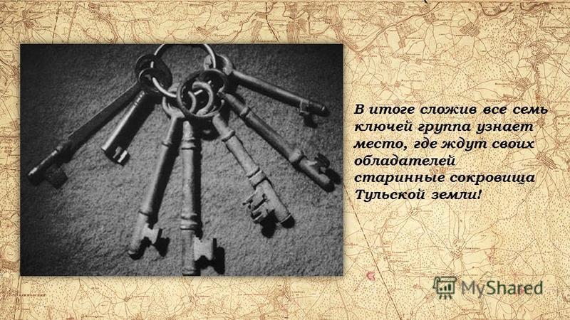 В итоге сложив все семь ключей группа узнает место, где ждут своих обладателей старинные сокровища Тульской земли!