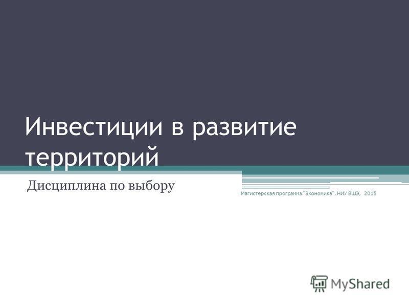 Инвестиции в развитие территорий Дисциплина по выбору Магистерская программа Экономика, НИУ ВШЭ, 2015