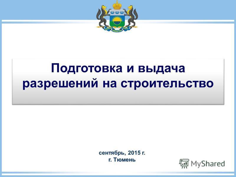 Подготовка и выдача разрешений на строительство Подготовка и выдача разрешений на строительство сентябрь, 2015 г. г. Тюмень