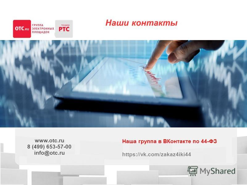 Наши контакты www.otc.ru 8 (499) 653-57-00 info@otc.ru Наша группа в ВКонтакте по 44-ФЗ https://vk.com/zakaz4iki44