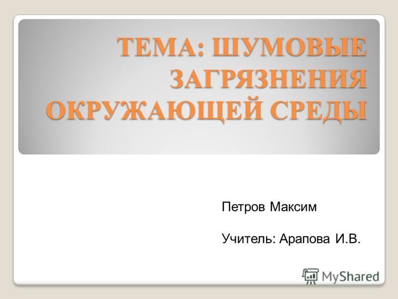 ТЕМА: ШУМОВЫЕ ЗАГРЯЗНЕНИЯ ОКРУЖАЮЩЕЙ СРЕДЫ Петров Максим Учитель: Арапова И.В.