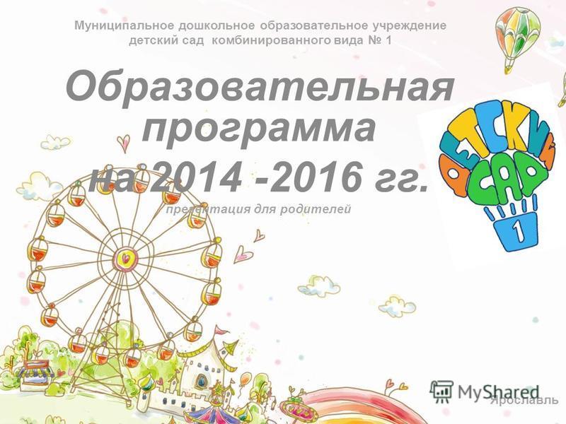 Муниципальное дошкольное образовательное учреждение детский сад комбинированного вида 1 Образовательная программа на 2014 -2016 гг. презентация для родителей Ярославль