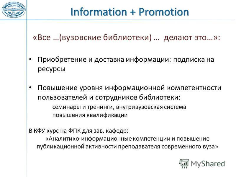 Information + Promotion Приобретение и доставка информации: подписка на ресурсы Повышение уровня информационной компетентности пользователей и сотрудников библиотеки: семинары и тренинги, внутривузовская система повышения квалификации В КФУ курс на Ф
