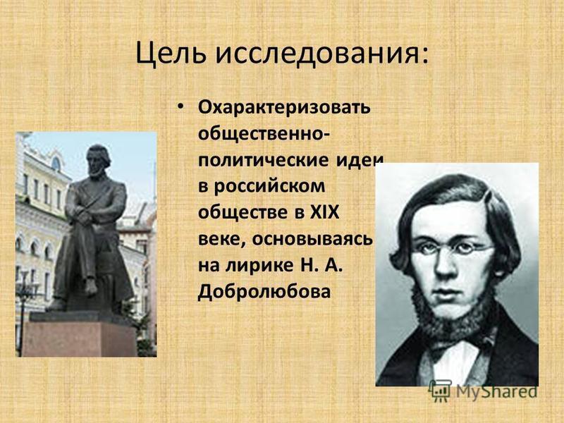 Цель исследования: Охарактеризовать общественно- политические идеи в российском обществе в XIX веке, основываясь на лирике Н. А. Добролюбова