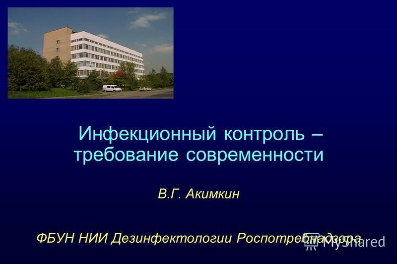 Инфекционный контроль – требование современности В.Г. Акимкин ФБУН НИИ Дезинфектологии Роспотребнадзора