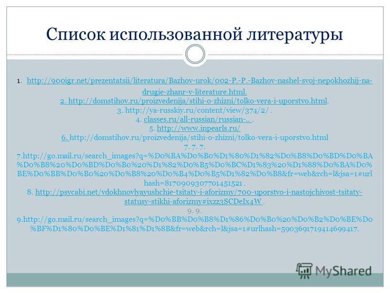 Список использованной литературы 1. http://900igr.net/prezentatsii/literatura/Bazhov-urok/002-P.-P.-Bazhov-nashel-svoj-nepokhozhij-na- drugie-zhanr-v-literature.html. 2. http://domstihov.ru/proizvedenija/stihi-o-zhizni/tolko-vera-i-uporstvo.html. 3.