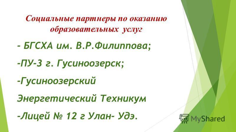 Социальные партнеры по оказанию образовательных услуг - БГСХА им. В.Р.Филиппова; -ПУ-3 г. Гусиноозерск; -Гусиноозерский Энергетический Техникум -Лицей 12 г Улан- Удэ.
