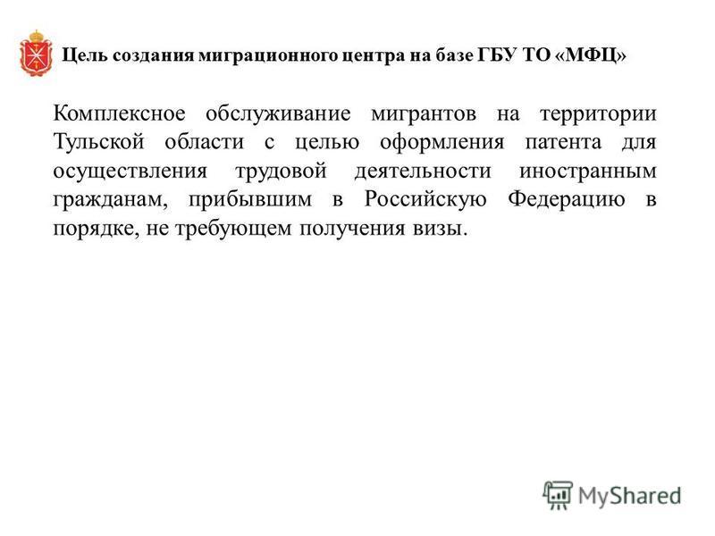 Комплексное обслуживание мигрантов на территории Тульской области с целью оформления патента для осуществления трудовой деятельности иностранным гражданам, прибывшим в Российскую Федерацию в порядке, не требующем получения визы. Цель создания миграци