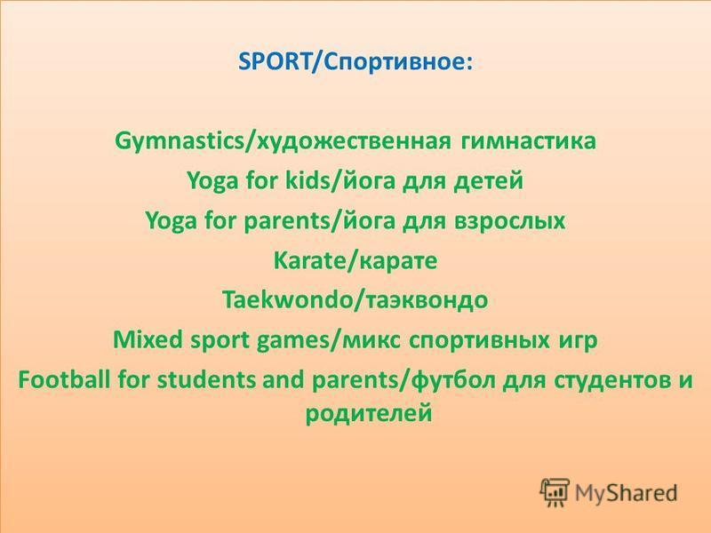 SPORT/Спортивное: Gymnastics/художественная гимнастика Yoga for kids/йога для детей Yoga for parents/йога для взрослых Karate/карате Taekwondo/таэквондо Mixed sport games/микс спортивных игр Football for students and parents/футбол для студентов и ро