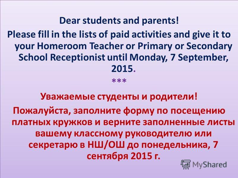 Dear students and parents! Please fill in the lists of paid activities and give it to your Homeroom Teacher or Primary or Secondary School Receptionist until Monday, 7 September, 2015. *** Уважаемые студенты и родители! Пожалуйста, заполните форму по
