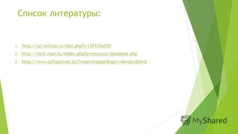 Список литературы: 1. http://sci-article.ru/stat.php?i=1391056050 http://sci-article.ru/stat.php?i=1391056050 2. http://rsml.med.by/index.php?p=resource/database.php http://rsml.med.by/index.php?p=resource/database.php 3. http://www.softpartner.kz/?m