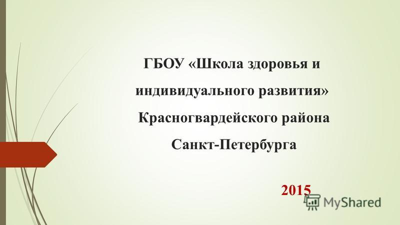 ГБОУ «Школа здоровья и индивидуального развития» Красногвардейского района Санкт-Петербурга 2015