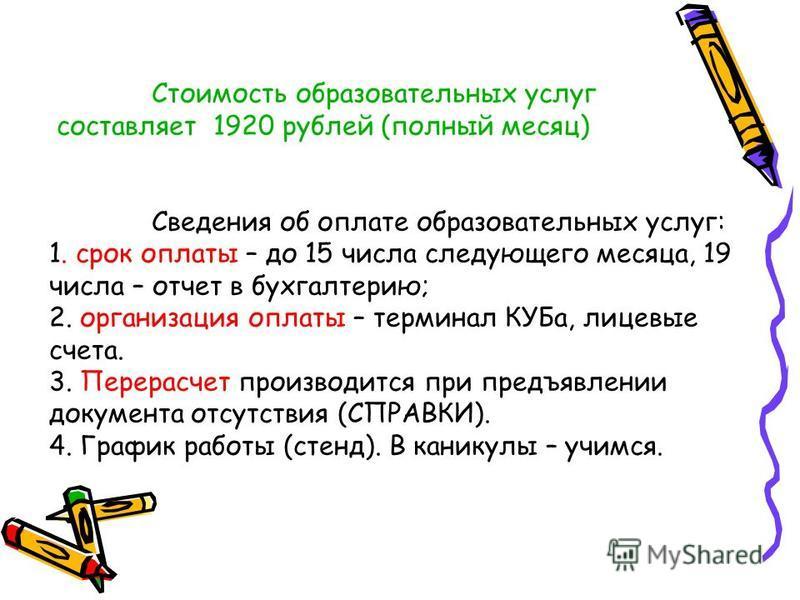 Стоимость образовательных услуг составляет 1920 рублей (полный месяц) Сведения об оплате образовательных услуг: 1. срок оплаты – до 15 числа следующего месяца, 19 числа – отчет в бухгалтерию; 2. организация оплаты – терминал КУБа, лицевые счета. 3. П