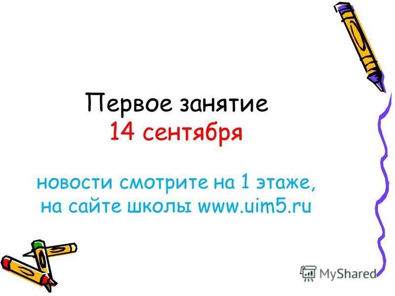 Первое занятие 14 сентября новости смотрите на 1 этаже, на сайте школы www.uim5.ru