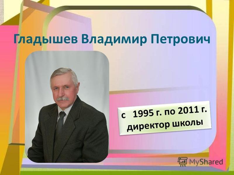Гладышев Владимир Петрович с 1995 г. по 2011 г. директор школы