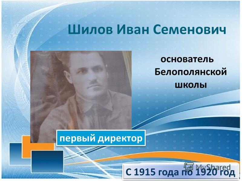 Шилов Иван Семенович основатель Белополянской школы С 1915 года по 1920 год первый директор