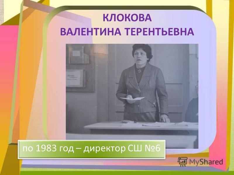 КЛОКОВА ВАЛЕНТИНА ТЕРЕНТЬЕВНА по 1983 год – директор СШ 6