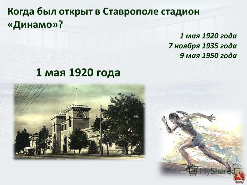 Когда был открыт в Ставрополе стадион «Динамо»? 1 мая 1920 года 7 ноября 1935 года 9 мая 1950 года 1 мая 1920 года
