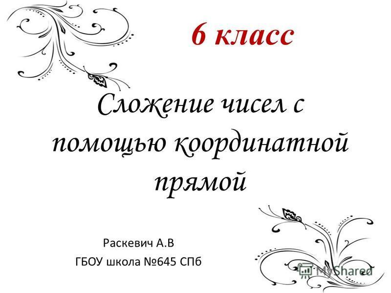 Сложение чисел с помощью координатной прямой Раскевич А.В ГБОУ школа 645 СПб 6 класс