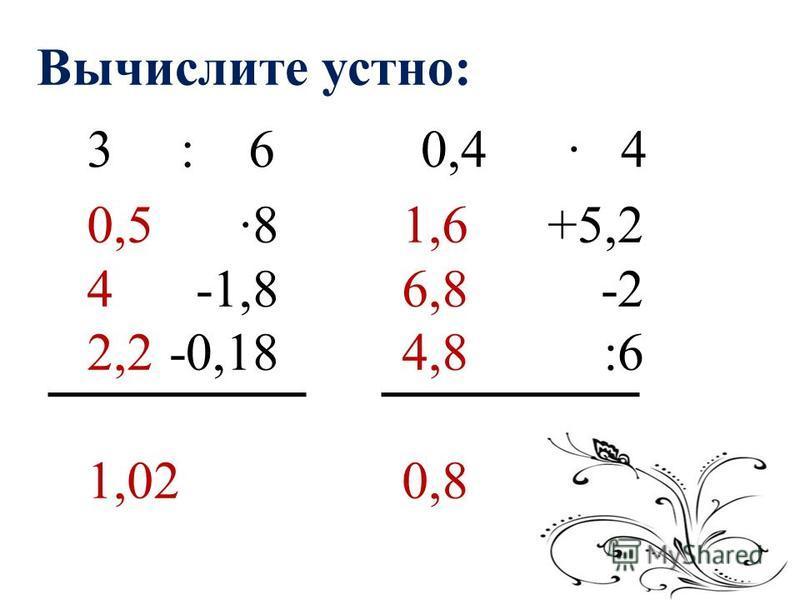 Вычислите устно: 3 : 6 8 -1,8 -0,18 0,4 4 +5,2 -2 :6 0,5 4 2,2 1,02 1,6 6,8 4,8 0,8