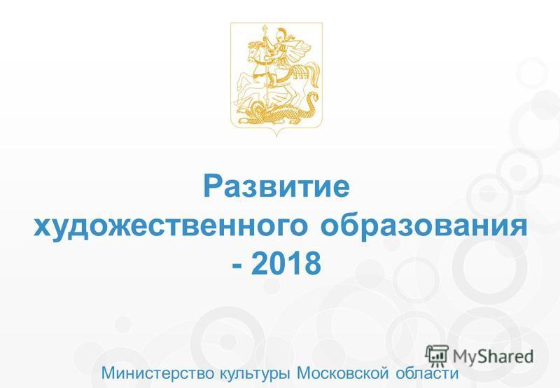 Министерство культуры Московской области Развитие художественного образования - 2018
