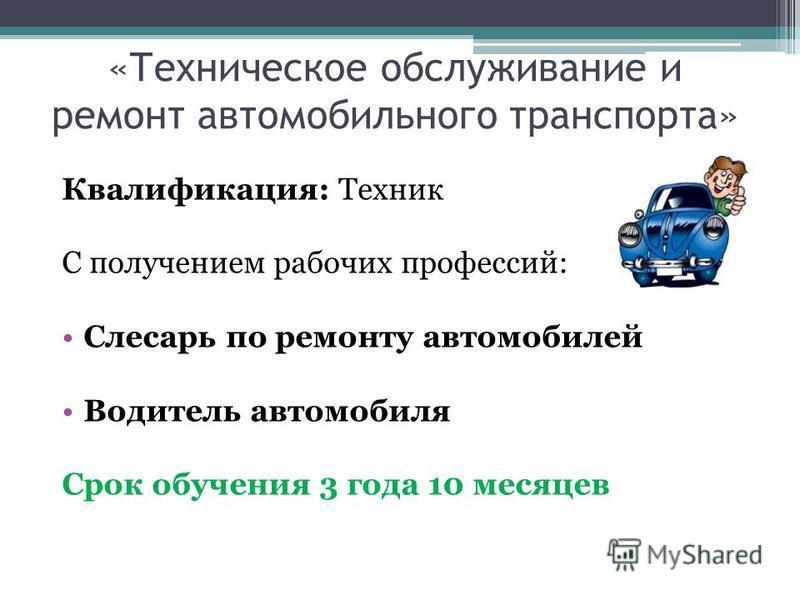 «Техническое обслуживание и ремонт автомобильного транспорта» Квалификация: Техник С получением рабочих профессий: Слесарь по ремонту автомобилей Водитель автомобиля Срок обучения 3 года 10 месяцев