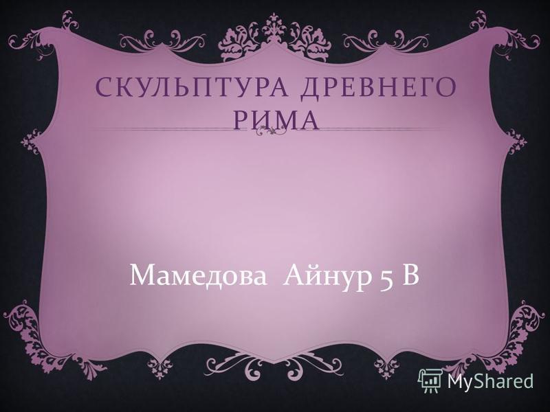 СКУЛЬПТУРА ДРЕВНЕГО РИМА Мамедова Айнур 5 В