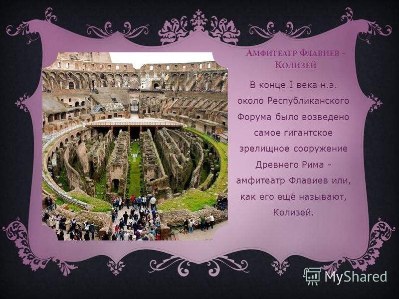 А МФИТЕАТР Ф ЛАВИЕВ - К ОЛИЗЕЙ В конце I века н.э. около Республиканского Форума было возведено самое гигантское зрелищное сооружение Древнего Рима - амфитеатр Флавиев или, как его ещё называют, Колизей.