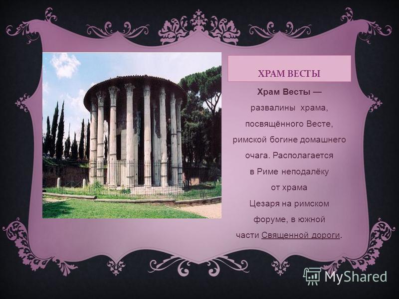 ХРАМ ВЕСТЫ Храм Весты развалины храма, посвящённого Весте, римской богине домашнего очага. Располагается в Риме неподалёку от храма Цезаря на римском форуме, в южной части Священной дороги.