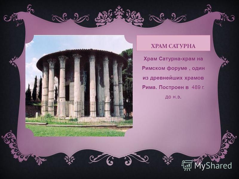 ХРАМ САТУРНА Храм Сатурна-храм на Римском форуме, один из древнейших храмов Рима. Построен в 489 г. до н.э.