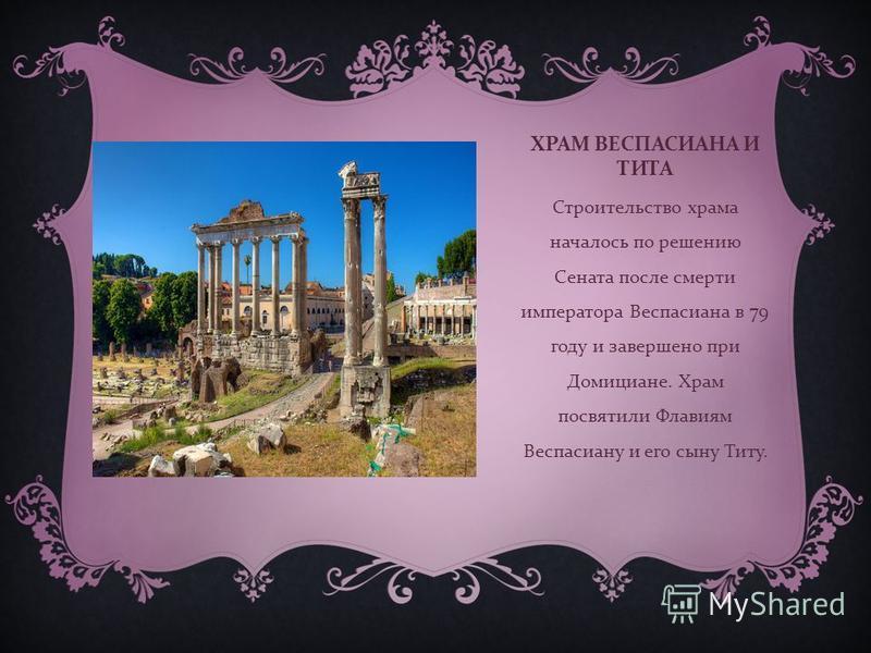ХРАМ ВЕСПАСИАНА И ТИТА Строительство храма началось по решению Сената после смерти императора Веспасиана в 79 году и завершено при Домициане. Храм посвятили Флавиям Веспасиану и его сыну Титу.